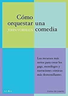 Cómo Orquestar Una Comedia: Los Recursos Más Serios Para Crear Los Gags, Monólogos y Narraciones Cómicas Más Desternillantes